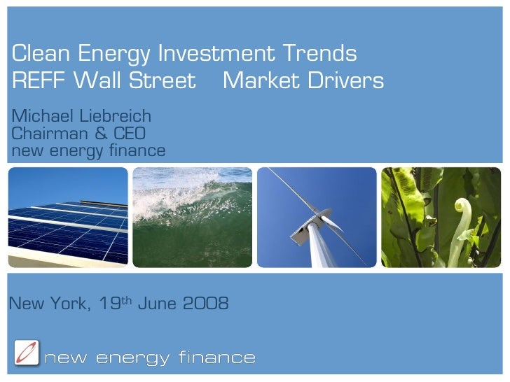 Clean Energy Investment Trends REFF Wall Street Market Drivers Michael Liebreich Chairman & CEO new energy finance     New...