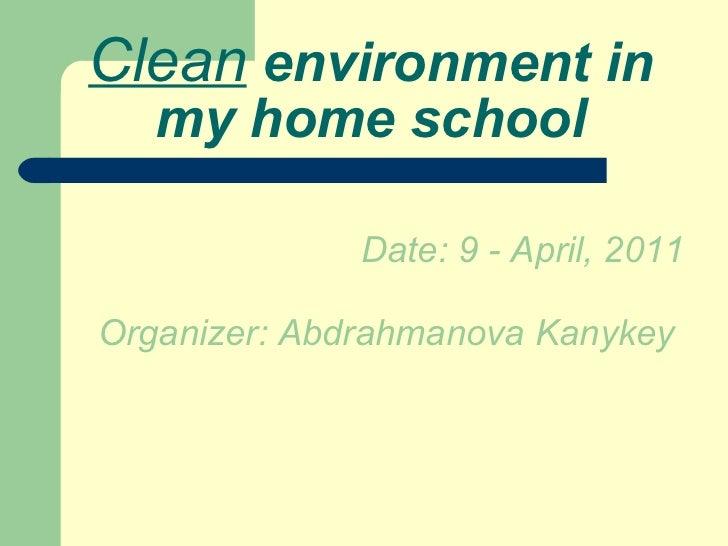 Clean  environment in  my  home school <ul><li>Date: 9 - April, 2011 </li></ul><ul><li>Organizer: Abdrahmanova Kanykey   <...