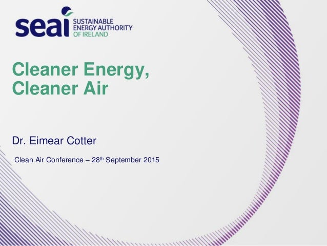 Cleaner Energy, Cleaner Air Dr. Eimear Cotter Clean Air Conference – 28th September 2015