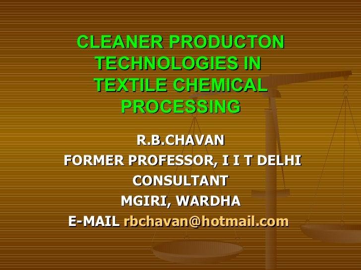 CLEANER PRODUCTON TECHNOLOGIES IN  TEXTILE CHEMICAL PROCESSING <ul><li>R.B.CHAVAN </li></ul><ul><li>FORMER PROFESSOR, I I ...