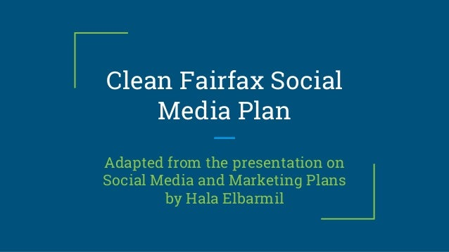 Clean Fairfax Social Media Plan Adapted from the presentation on Social Media and Marketing Plans by Hala Elbarmil