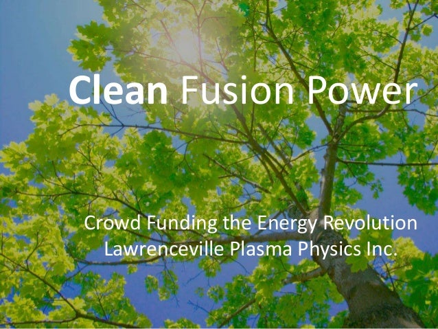 Clean Fusion Power Crowd Funding the Energy Revolution Lawrenceville Plasma Physics Inc.