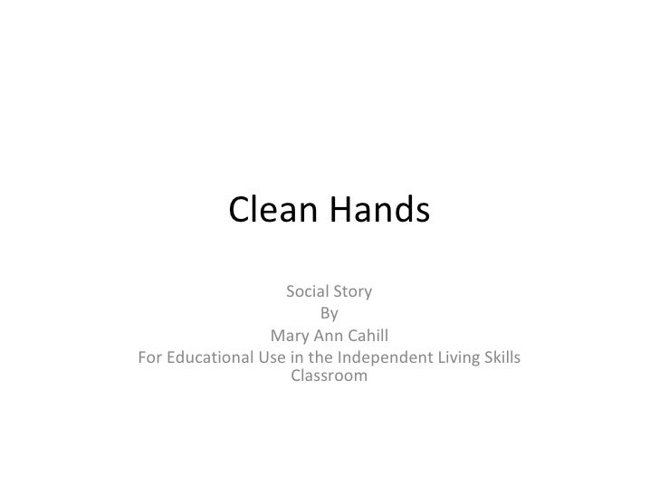 Clean Hands Social Story By Mary Ann Cahill For Educational Use in the Independent Living Skills Classroom
