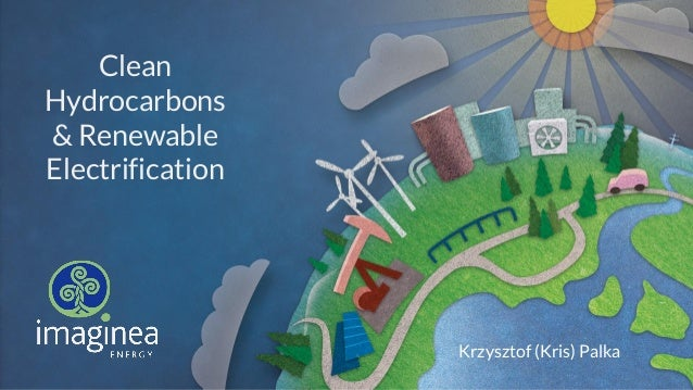 Clean Hydrocarbons & Renewable Electrification Krzysztof (Kris) Palka