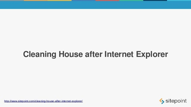 Cleaning House after Internet Explorer http://www.sitepoint.com/cleaning-house-after-internet-explorer/