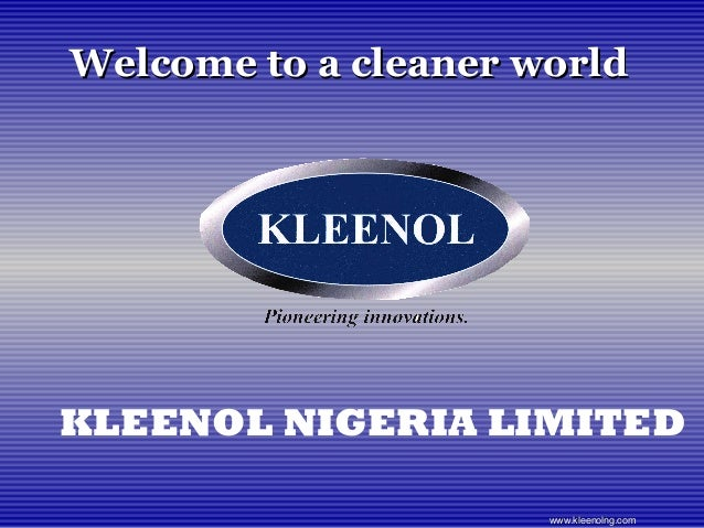 Welcome to a cleaner worldWelcome to a cleaner world KLEENOL NIGERIA LIMITED www.kleenolng.comwww.kleenolng.com