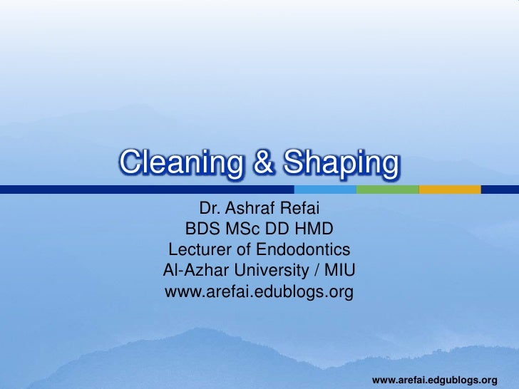 Cleaning & Shaping<br />Dr. Ashraf Refai<br />BDS MSc DD HMD<br />Lecturer of Endodontics<br />Al-Azhar University / MIU<b...