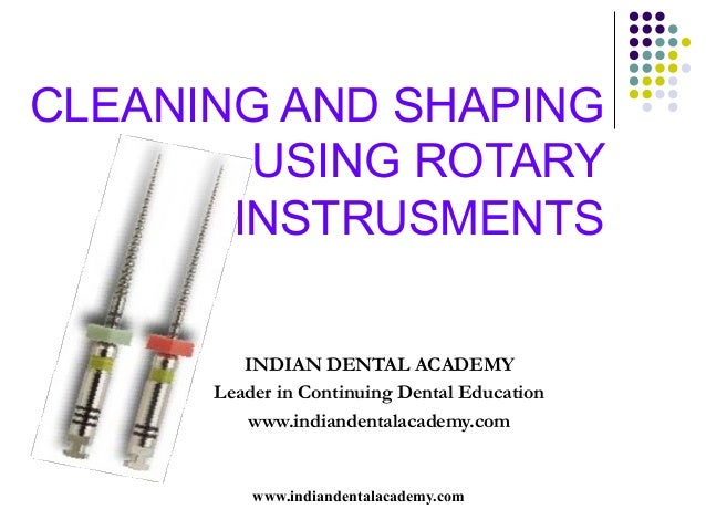 CLEANING AND SHAPING        USING ROTARY       INSTRUSMENTS         INDIAN DENTAL ACADEMY      Leader in Continuing Dental...