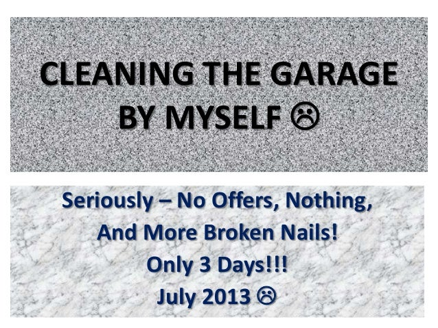 CLEANING THE GARAGE BY MYSELF  Seriously – No Offers, Nothing, And More Broken Nails! Only 3 Days!!! July 2013 