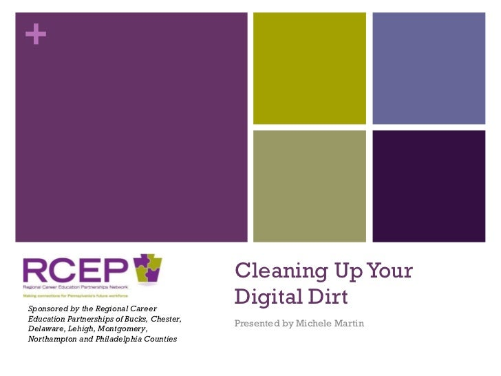 Cleaning Up Your Digital Dirt Presented by Michele Martin Sponsored by the Regional Career Education Partnerships of Bucks...