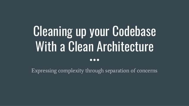 Cleaning up your Codebase With a Clean Architecture Expressing complexity through separation of concerns