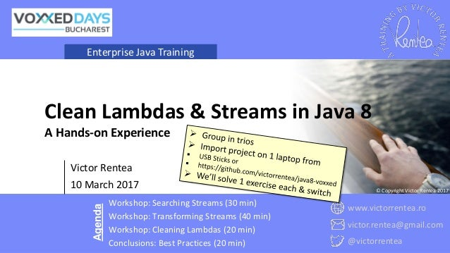 Enterprise Java Training Victor Rentea 10 March 2017 Clean Lambdas & Streams in Java 8 A Hands-on Experience Workshop: Se...