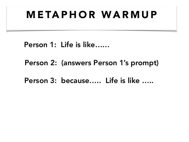 M E TA P H O R WA R M U P Person 1: Life is like…… Person 2: (answers Person 1's prompt) Person 3: because….. Life is like...
