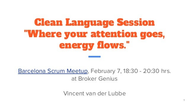 "Clean Language Session ""Where your attention goes, energy flows."" Barcelona Scrum Meetup, February 7, 18:30 - 20:30 hrs. a..."