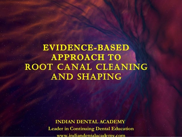 EVIDENCE-BASED    APPROACH TOROOT CANAL CLEANING    AND SHAPING      INDIAN DENTAL ACADEMY   Leader in Continuing Dental E...