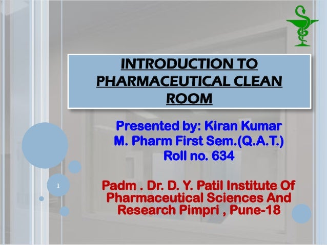 INTRODUCTION TO PHARMACEUTICAL CLEAN ROOM Presented by: Kiran Kumar M. Pharm First Sem.(Q.A.T.) Roll no. 634 Padm . Dr. D....