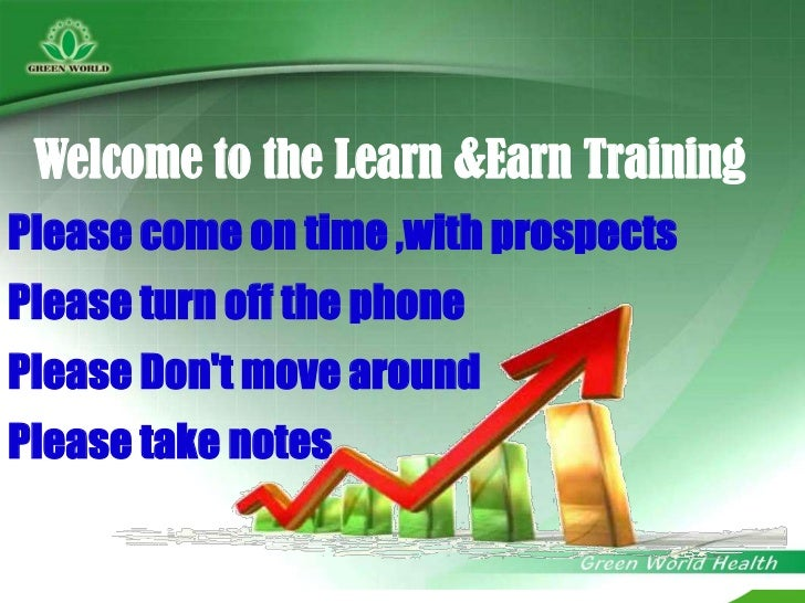Welcome to the Learn &Earn Training<br />Please come on time ,with prospects<br />Please turn off the phone<br />Please Do...