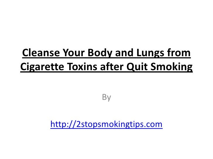 Cleanse Your Body and Lungs fromCigarette Toxins after Quit Smoking                  By      http://2stopsmokingtips.com