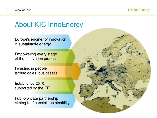 KIC InnoEnergyWho we are1 About KIC InnoEnergy Europe's engine for innovation in sustainable energy Empowering every stage...