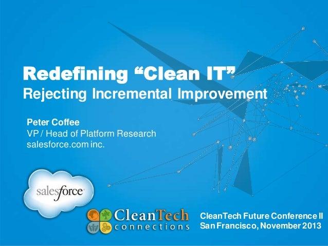 "Redefining ""Clean IT"" Rejecting Incremental Improvement Peter Coffee VP / Head of Platform Research salesforce.com inc.  C..."