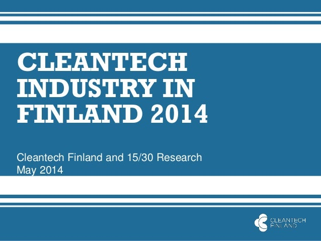 CLEANTECH INDUSTRY IN FINLAND 2014 Cleantech Finland and 15/30 Research May 2014