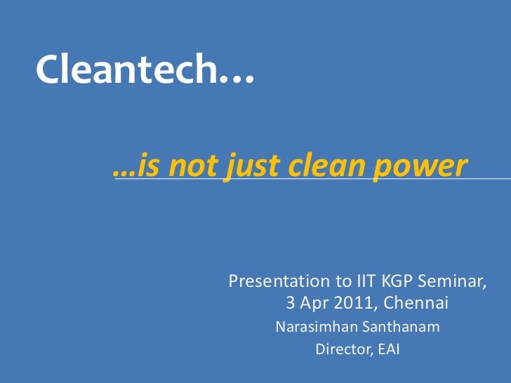 Cleantech…<br />…is not just clean power<br />Presentation to IIT KGP Seminar, 3 Apr 2011, Chennai<br />NarasimhanSanthana...