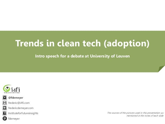 Trends in clean tech (adoption) Intro speech for a debate at University of Leuven  @fdemeyer frederic@i4fi.com fredericdem...