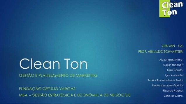 Clean Ton  GESTÃO E PLANEJAMENTO DE MARKETING  FUNDAÇÃO GETÚLIO VARGAS  MBA – GESTÃO ESTRATÉGICA E ECONÔMICA DE NEGÓCIOS  ...