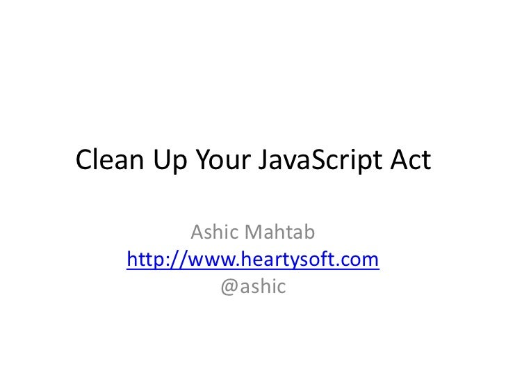 Clean Up Your JavaScript Act<br />AshicMahtabhttp://www.heartysoft.com@ashic<br />