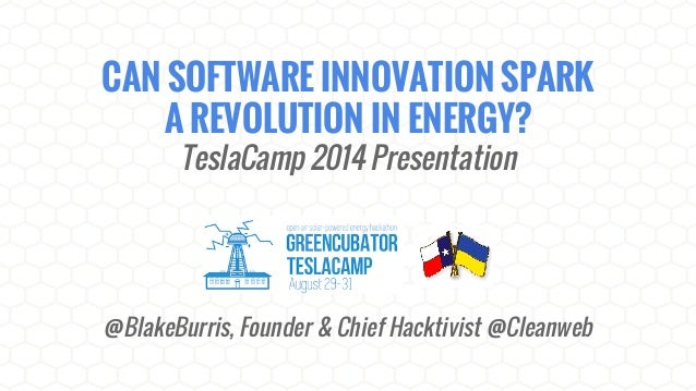 CAN SOFTWARE INNOVATION SPARK  A REVOLUTION IN ENERGY?  TeslaCamp 2014 Presentation  @BlakeBurris, Founder & Chief Hacktiv...