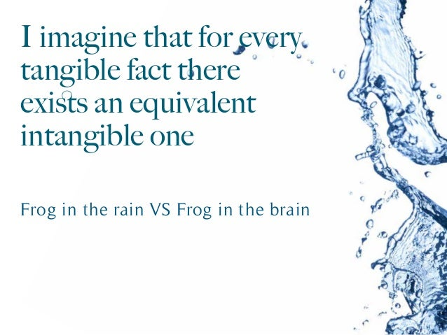 I imagine that for every tangible fact there exists an equivalent intangible one Frog in the rain VS Frog in the brain