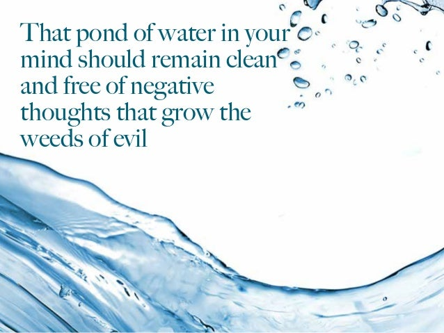 That pond of water in your mind should remain clean and free of negative thoughts that grow the weeds of evil