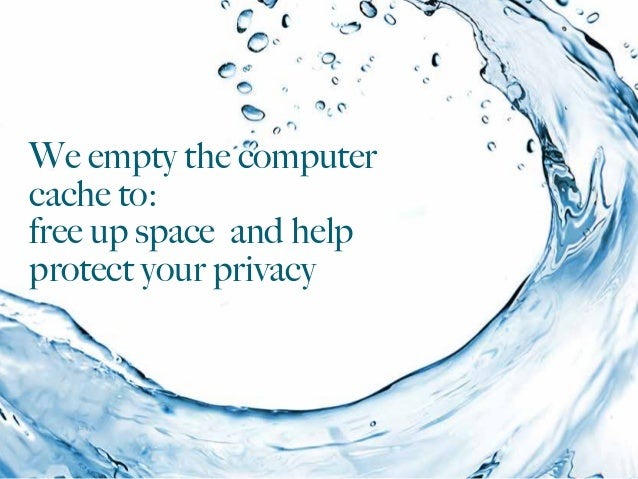 We empty the computer cache to: free up space and help protect your privacy
