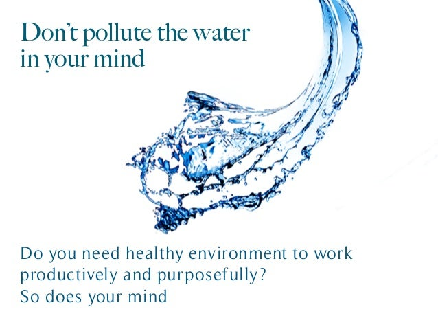 Don't pollute the water in your mind Do you need healthy environment to work productively and purposefully? So does your m...
