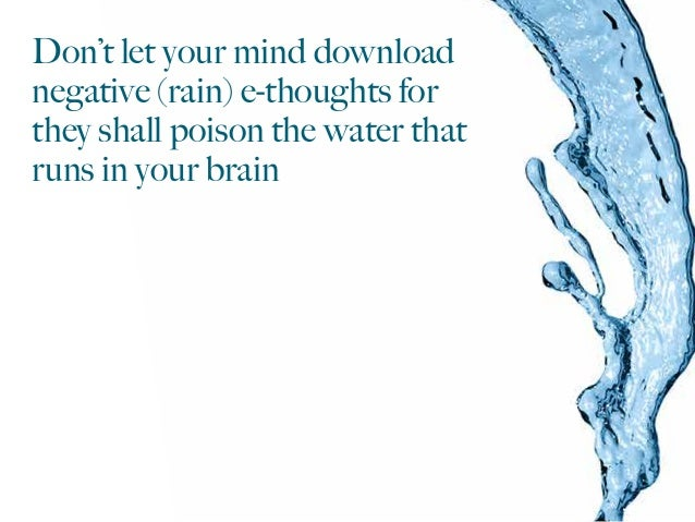 Don't let your mind download negative (rain) e-thoughts for they shall poison the water that runs in your brain