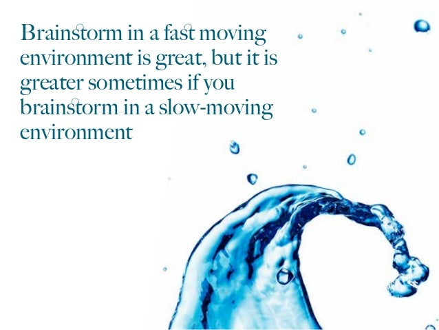 Brainstorm in a fast moving environment is great, but it is greater sometimes if you brainstorm in a slow-moving environment