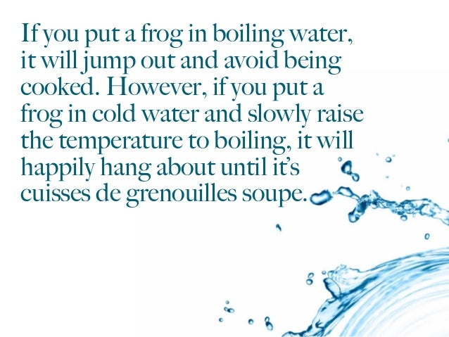 If you put a frog in boiling water, it will jump out and avoid being cooked. However, if you put a frog in cold water and ...