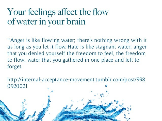 "Your feelings affect the flow of water in your brain ""Anger is like flowing water; there's nothing wrong with it as long as ..."