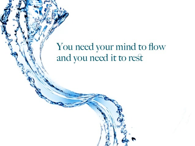 You need your mind to flow and you need it to rest