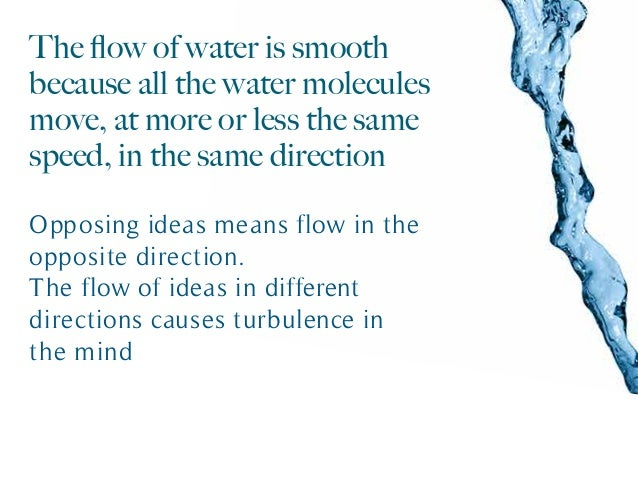The flow of water is smooth because all the water molecules move, at more or less the same speed, in the same direction Opp...