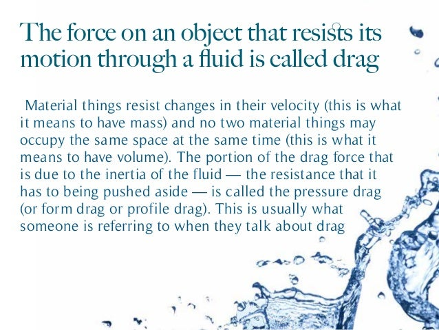 The force on an object that resists its motion through a fluid is called drag Material things resist changes in their veloci...