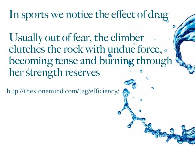 In sports we notice the effect of drag Usually out of fear, the climber clutches the rock with undue force, becoming tense ...