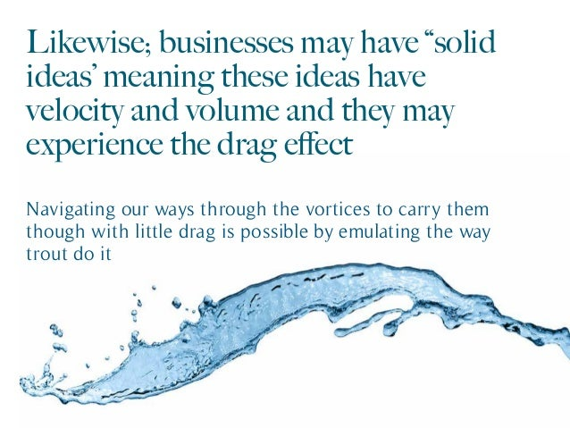 "Likewise; businesses may have ""solid ideas' meaning these ideas have velocity and volume and they may experience the drag ..."