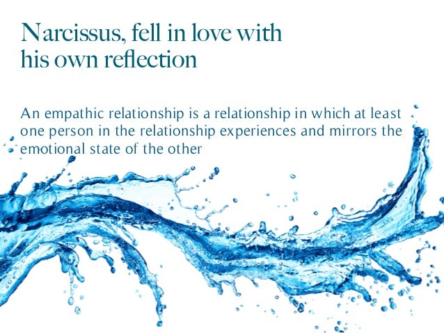 Narcissus, fell in love with his own reflection An empathic relationship is a relationship in which at least one person in ...