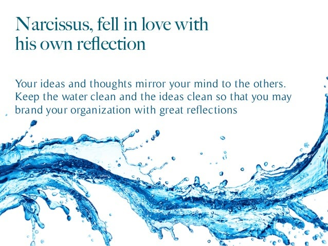 Narcissus, fell in love with his own reflection Your ideas and thoughts mirror your mind to the others. Keep the water clea...