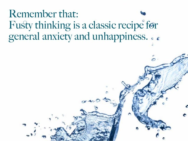 Remember that: Fusty thinking is a classic recipe for general anxiety and unhappiness.