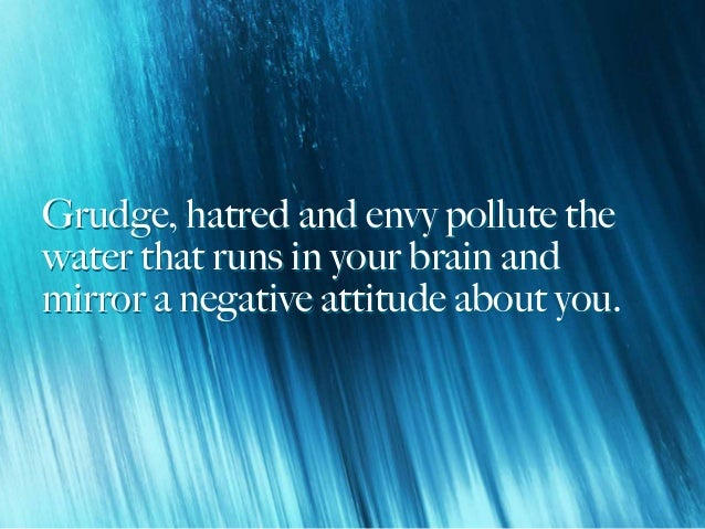 Grudge, hatred and envy pollute the water that runs in your brain and mirror a negative attitude about you. Grudge, hatred...