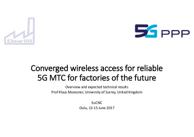 Converged wireless access for reliable 5G MTC for factories of the future Overview and expected technical results Prof Kla...
