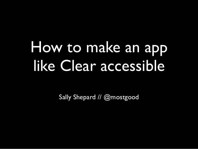 How to make an app like Clear accessible Sally Shepard // @mostgood