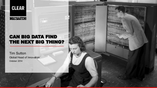 1  CAN BIG DATA FIND  THE NEXT BIG THING?  Tim Sutton  Global Head of Innovation  October 2014